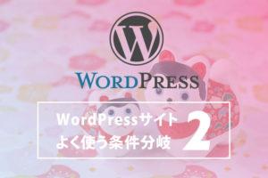 WordPressサイトの構築でよく使う条件分岐 その2