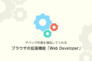 デバッグ作業を補助してくれるブラウザの拡張機能「Web Developer」